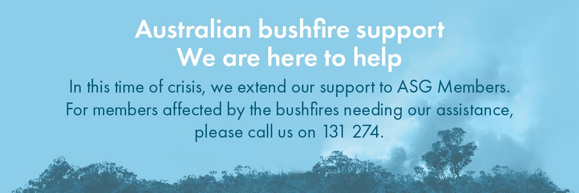 Banner Australian bushfire support - We are here to help. In this time of crisis, we extend our support to ASG Members. For members affected by the bushfires needing our assistance, please call us on 131 274.
