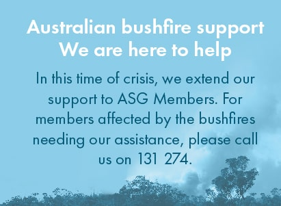 Australian bushfire support - We are here to help. In this time of crisis, we extend our support to ASG Members. For members affected by the bushfires needing our assistance, please call us on 131 274.